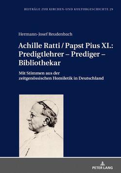 Achille Ratti / Papst Pius XI.: Predigtlehrer – Prediger – Bibliothekar von Reudenbach,  Hermann-Josef