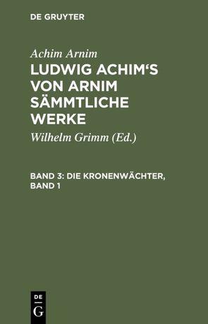 Ludwig Achim's von Arnim sämmtliche Werke / Die Kronenwächter, Band 1 von Arnim,  Achim, Grimm,  Wilhelm