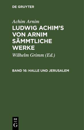 Achim Arnim: Ludwig Achim's von Arnim sämmtliche Werke / Halle und Jerusalem von Arnim,  Achim, Grimm,  Wilhelm