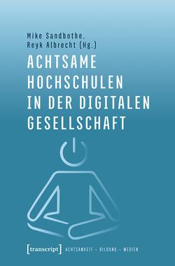 Achtsame Hochschulen in der digitalen Gesellschaft von Albrecht,  Reyk, Sandbothe,  Mike