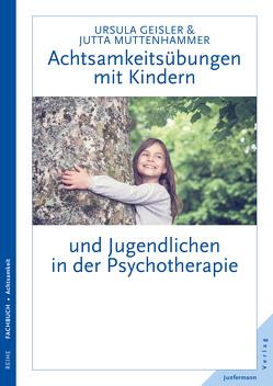 Achtsamkeitsübungen mit Kindern und Jugendlichen in der Psychotherapie von Geisler,  Ursula, Muttenhammer,  Jutta