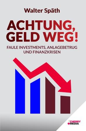 Achtung, Geld Weg! – Faule Investments, Anlagebetrug und Finanzkrisen von Späth,  Walter