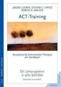 ACT-Training Handbuch von Hayes,  Steven C., Kierdorf,  Theo, Luoma,  Jason, Walser,  Robyn D.