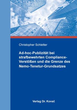 Ad-hoc-Publizität bei strafbewehrten Compliance-Verstößen und die Grenze des Nemo-Tenetur-Grundsatzes von Schletter,  Christopher