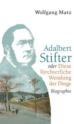 Adalbert Stifter oder Diese fürchterliche Wendung der Dinge von Matz,  Wolfgang