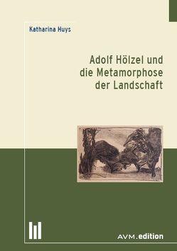 Adolf Hölzel und die Metamorphose der Landschaft von Huys,  Katharina