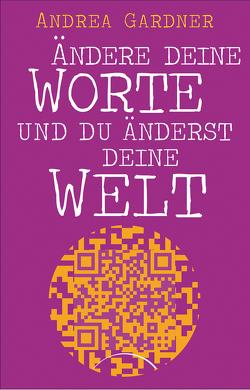 Ändere deine Worte und du änderst deine Welt von Gardner,  Andrea, Klingbeil,  Jutta
