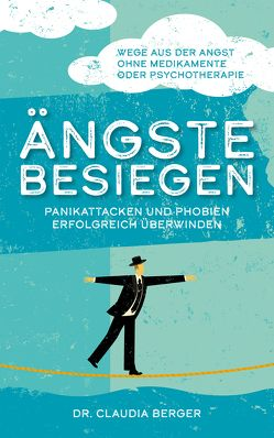 Ängste besiegen – Panikattacken und Phobien erfolgreich überwinden von Berger,  Dr. Claudia
