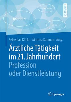 Ärztliche Tätigkeit im 21. Jahrhundert – Profession oder Dienstleistung von Kadmon,  Martina, Klinke,  Sebastian