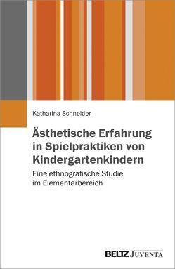 Ästhetische Erfahrung in Spielpraktiken von Kindergartenkindern von Schneider,  Katharina
