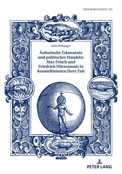 Ästhetische Erkenntnis und politisches Handeln: Max Frisch und Friedrich Dürrenmatt in Konstellationen ihrer Zeit von Röthinger,  Julia