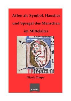 Affen als Symbol, Haustier und Spiegel des Menschen im Mittelalter von Timpe,  Nicole