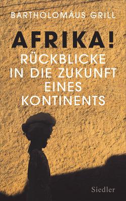 Afrika! Rückblicke in die Zukunft eines Kontinents von Grill,  Bartholomäus