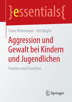 Aggression und Gewalt bei Kindern und Jugendlichen von Koglin,  Ute, Petermann,  Franz