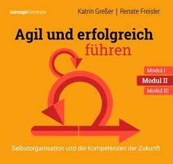 Agil und erfolgreich führen Modul II: Selbstorganisation und die Kompetenzen der Zukunft von Katrin,  Greßer, Renate,  Freisler