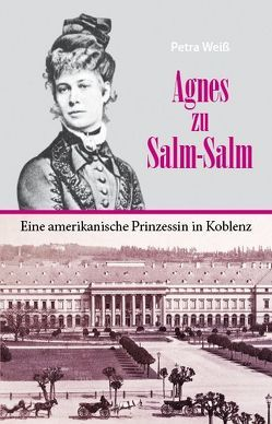 Agnes zu Salm-Salm – eine amerikanische Prinzessin in Koblenz von Weiss,  Petra