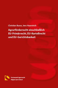 Agrarförderrecht einschließlich EU-Primärrecht, EU-Kartellrecht und EU-Gerichtsbarkeit von Busse,  Christian, Haarstrich,  Jens