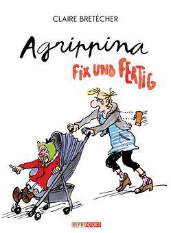Agrippina – Fix und fertig von Bretécher,  Claire, Wilksen,  Kai