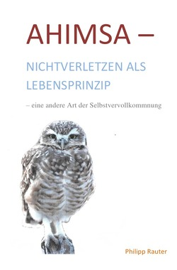 Ahimsa-Nichtverletzen als Lebensprinzip-eine andere Art der Selbstvervollkommnung von Rauter,  Philipp