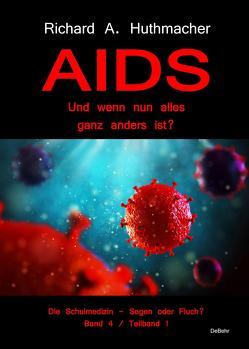 AIDS – Und wenn nun alles ganz anders ist? – Die Schulmedizin – Segen oder Fluch? Band 4, Teilband 1 von Dr. Huthmacher,  Richard A.