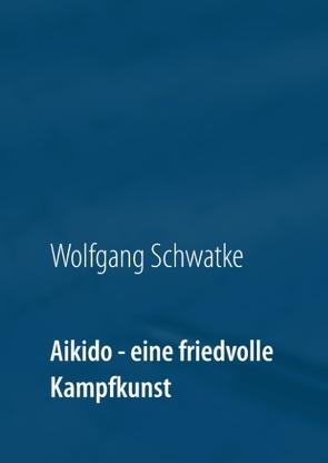 Aikido – eine friedvolle Kampfkunst von Schwatke,  Wolfgang