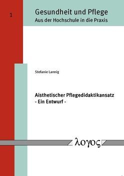 Aisthetischer Pflegedidaktikansatz – Ein Entwurf – von Lannig,  Stefanie