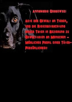 Akte der Gewalt an Tieren, und die Risikobetrachtung dieser Taten in Beziehung zu Gewalttaten an Menschen – mögliches Täterprofil einer Täterpersönlichkeit von Grabowski,  Annamaria