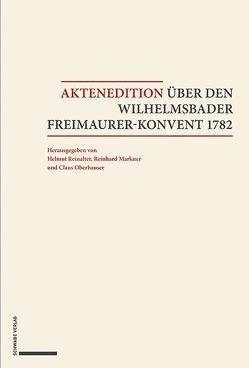 Aktenedition über den Wilhelmsbader Freimaurer-Konvent 1782 von Markner,  Reinhard, Oberhauser,  Claus, Reinalter,  Helmut