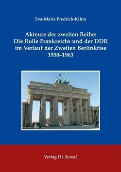 Akteure der zweiten Reihe: Die Rolle Frankreichs und der DDR im Verlauf der Zweiten Berlinkrise 1958-1963 von Fredrich-Kihm,  Eva-Maria