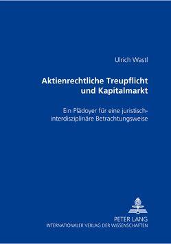 Aktienrechtliche Treupflicht und Kapitalmarkt von Wastl,  Ulrich