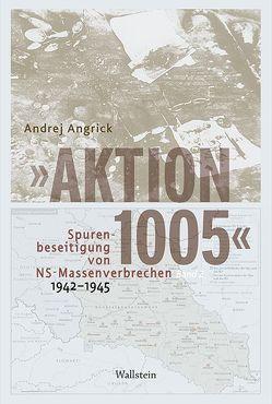 »Aktion 1005« – Spurenbeseitigung von NS-Massenverbrechen 1942 -1945 von Angrick,  Andrej