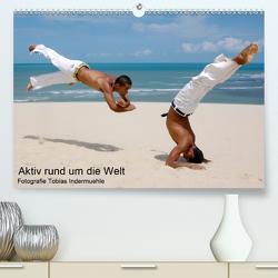 Aktiv rund um die Welt (Premium, hochwertiger DIN A2 Wandkalender 2021, Kunstdruck in Hochglanz) von Indermuehle,  Tobias