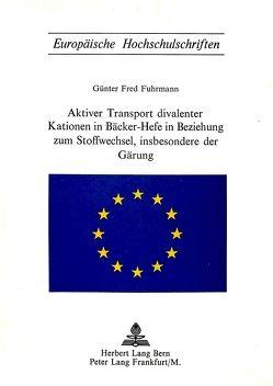 Aktiver Transport divalenter Kationen in Bäcker-Hefe in Beziehung zum Stoffwechsel, insbesondere der Gärung von Fuhrmann,  Günter Fred