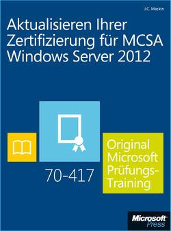 Aktualisieren Ihrer Zertifizierung für MCSA Windows Server 2012 – Original Microsoft Prüfungstraining 70-417 von Mackin,  J.C.