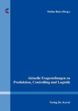 Aktuelle Fragestellungen zu Produktion, Controlling und Logistik von Betz,  Stefan