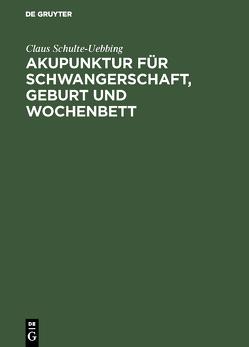 Akupunktur für Schwangerschaft, Geburt und Wochenbett von Schulte-Uebbing,  Claus