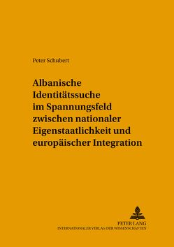 Albanische Identitätssuche im Spannungsfeld zwischen nationaler Eigenstaatlichkeit und europäischer Integration von Schubert,  Inge