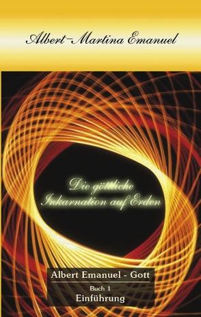 Albert-Martina Emanuel – Die Göttliche Inkarnation auf Erden, Buch 1 von Albert Emanuel - Gott