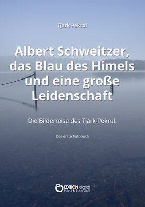 Albert Schweitzer, das Blau des Himmels und eine große Leidenschaft von Pekrul,  Tjark