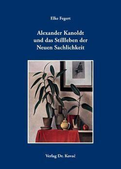 Alexander Kanoldt und das Stillleben der Neuen Sachlichkeit von Fegert,  Elke
