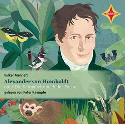 Alexander von Humboldt oder. Die Sehnsucht nach der Ferne von Kaempfe,  Peter, Mehnert,  Volker