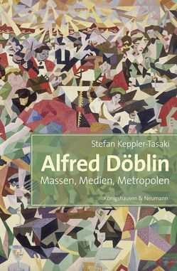 Alfred Döblin. Massen, Medien, Metropolen von Keppler-Tasaki,  Stefan