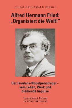 """Alfred Hermann Fried: """"Organisiert die Welt!"""" von Grünewald,  Guido"""
