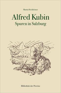 Alfred Kubin – Spuren in Salzburg von Hochleitner,  Martin