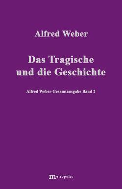 Alfred Weber Gesamtausgabe / Das Tragische und die Geschichte von Bräu,  Richard, Demm,  Eberhard, Nutzinger,  Hans G, Weber,  Alfred, Witzenmann,  Walter
