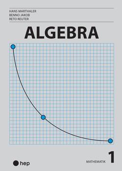 Algebra (Print inkl. eLehrmittel) von Jakob,  Benno, Marthaler,  Hans, Reuter,  Reto