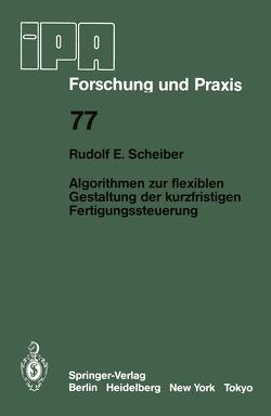 Algorithmen zur flexiblen Gestaltung der kurzfristigen Fertigungssteuerung von Scheiber,  R.E.