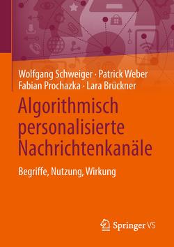 Algorithmisch personalisierte Nachrichtenkanäle von Brückner,  Lara, Prochazka,  Fabian, Schweiger,  Wolfgang, Weber,  Patrick
