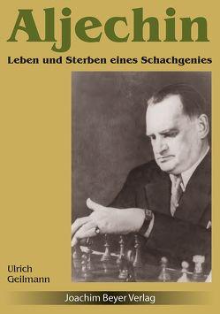 Aljechin – Leben und Sterben eines Grossmeisters von Geilmann,  Ulrich
