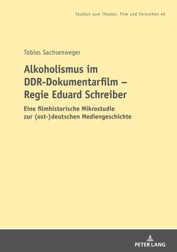 Alkoholismus im DDR-Dokumentarfilm – Regie Eduard Schreiber von Sachsenweger,  Tobias